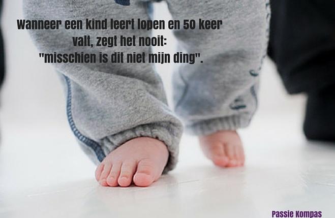 Wanneer een kind leert lopen en 50 keer valt, zegt het nooit_ _misschien is dit niet mijn ding_.(1)